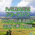 九州の高速道路が定額で乗り放題「九州観光周遊ドライブパス」